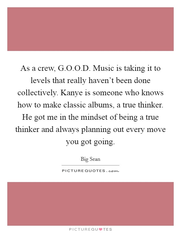 As a crew, G.O.O.D. Music is taking it to levels that really haven't been done collectively. Kanye is someone who knows how to make classic albums, a true thinker. He got me in the mindset of being a true thinker and always planning out every move you got going Picture Quote #1