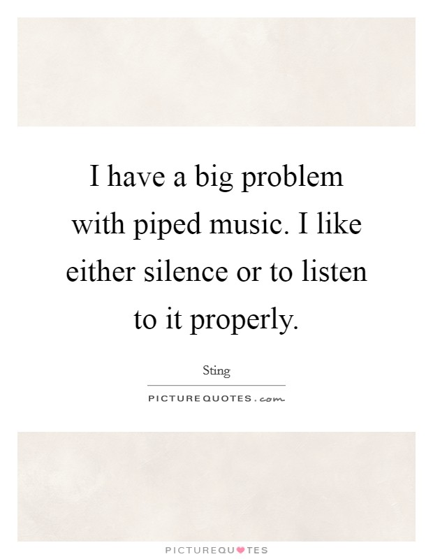 I have a big problem with piped music. I like either silence or to listen to it properly Picture Quote #1