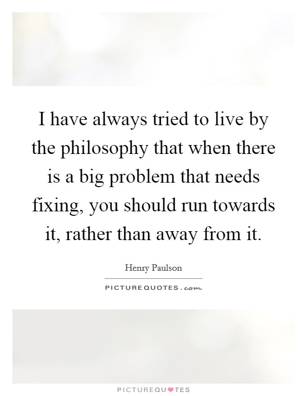 I have always tried to live by the philosophy that when there is a big problem that needs fixing, you should run towards it, rather than away from it Picture Quote #1