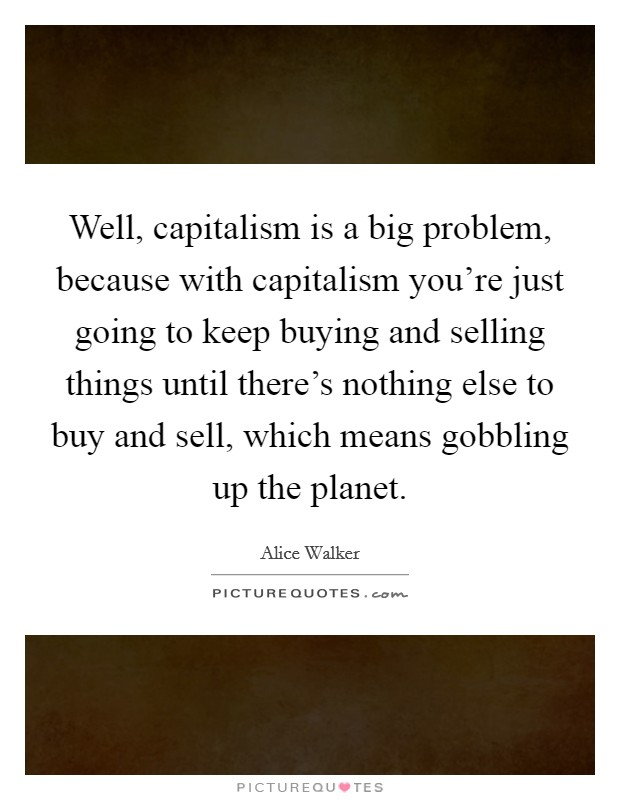 Well, capitalism is a big problem, because with capitalism you're just going to keep buying and selling things until there's nothing else to buy and sell, which means gobbling up the planet Picture Quote #1