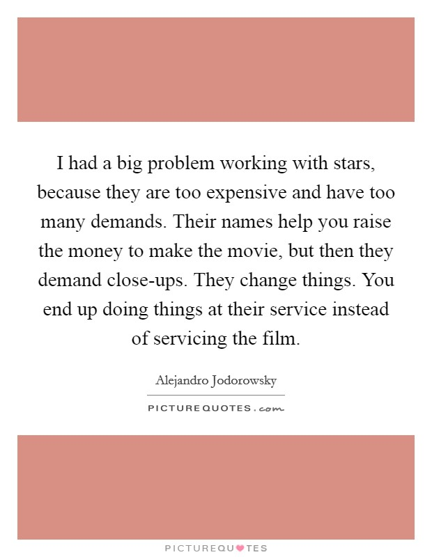 I had a big problem working with stars, because they are too expensive and have too many demands. Their names help you raise the money to make the movie, but then they demand close-ups. They change things. You end up doing things at their service instead of servicing the film Picture Quote #1