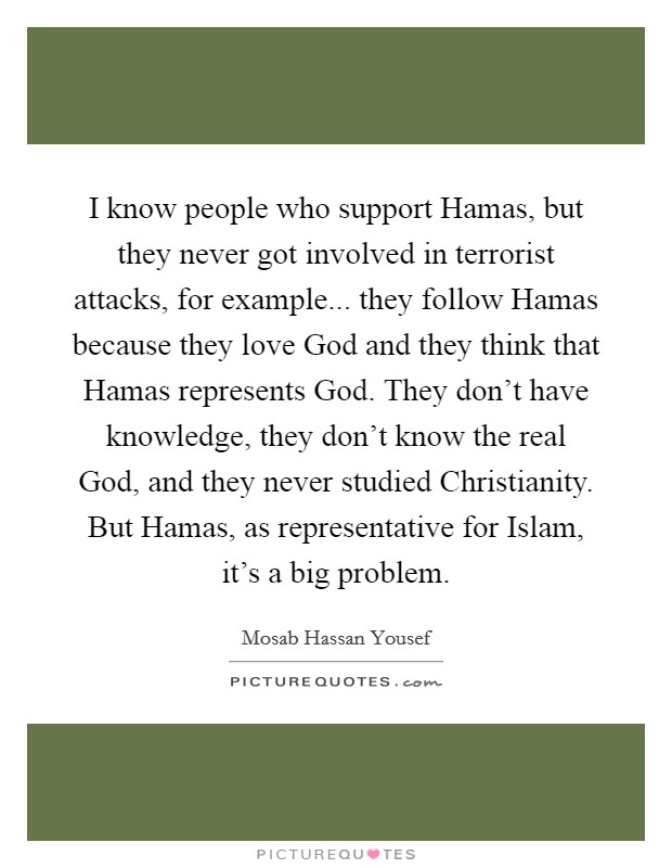 I know people who support Hamas, but they never got involved in terrorist attacks, for example... they follow Hamas because they love God and they think that Hamas represents God. They don't have knowledge, they don't know the real God, and they never studied Christianity. But Hamas, as representative for Islam, it's a big problem Picture Quote #1