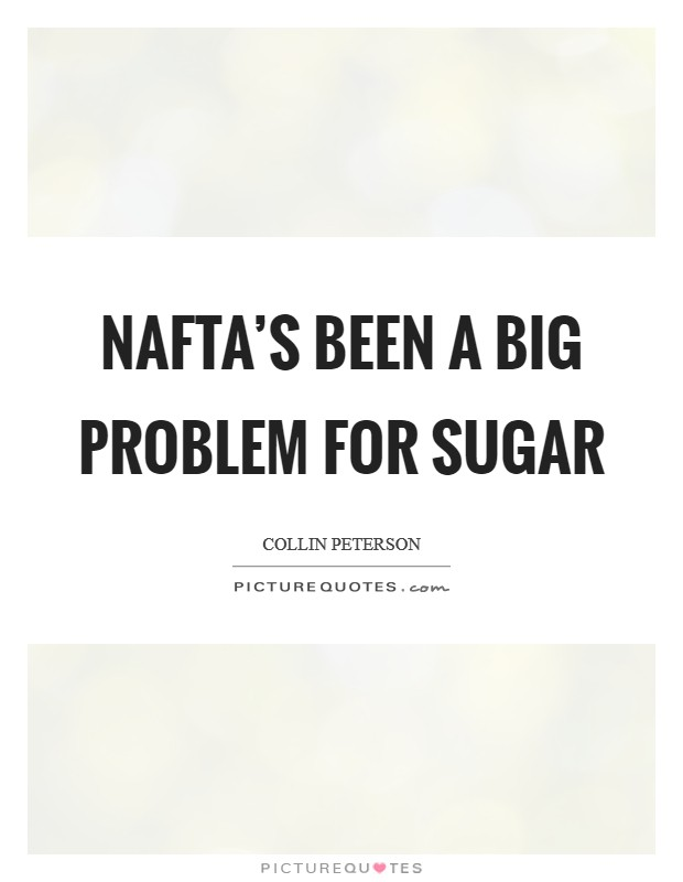 NAFTA's been a big problem for sugar Picture Quote #1