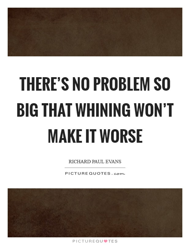 There's no problem so big that whining won't make it worse Picture Quote #1