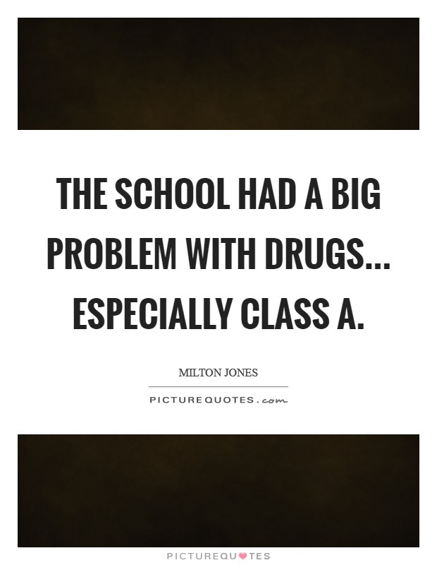 The school had a big problem with drugs... especially Class A Picture Quote #1