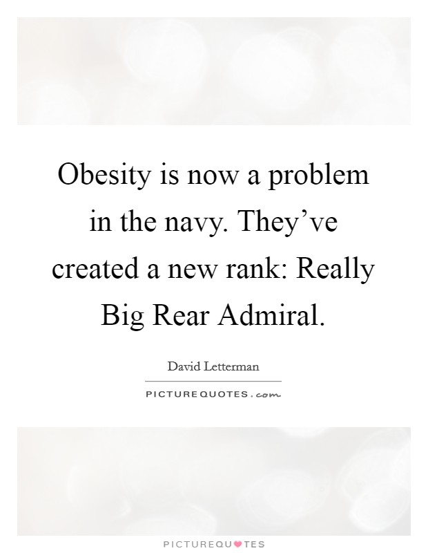 Obesity is now a problem in the navy. They've created a new rank: Really Big Rear Admiral Picture Quote #1