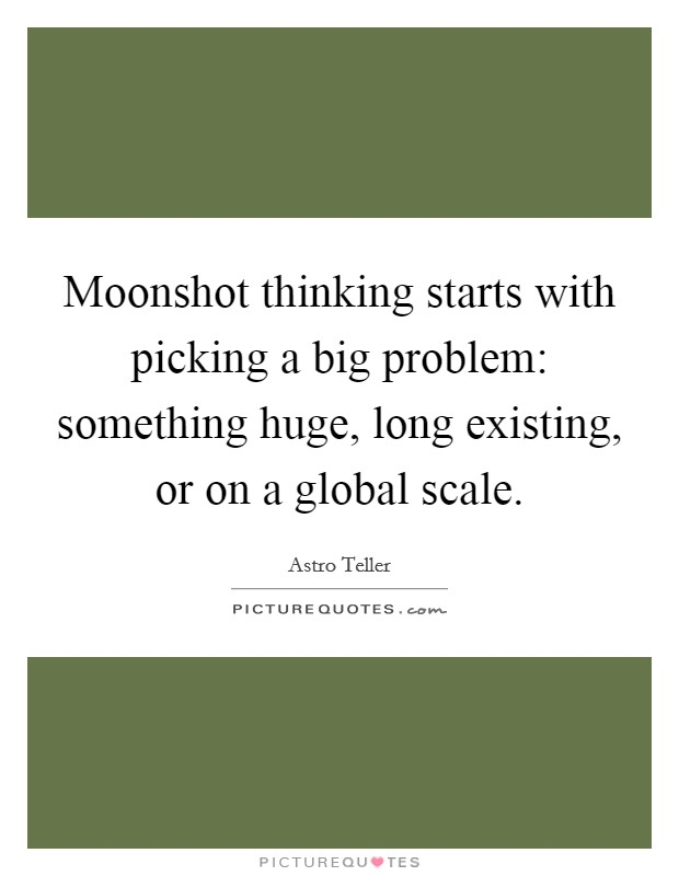 Moonshot thinking starts with picking a big problem: something huge, long existing, or on a global scale Picture Quote #1