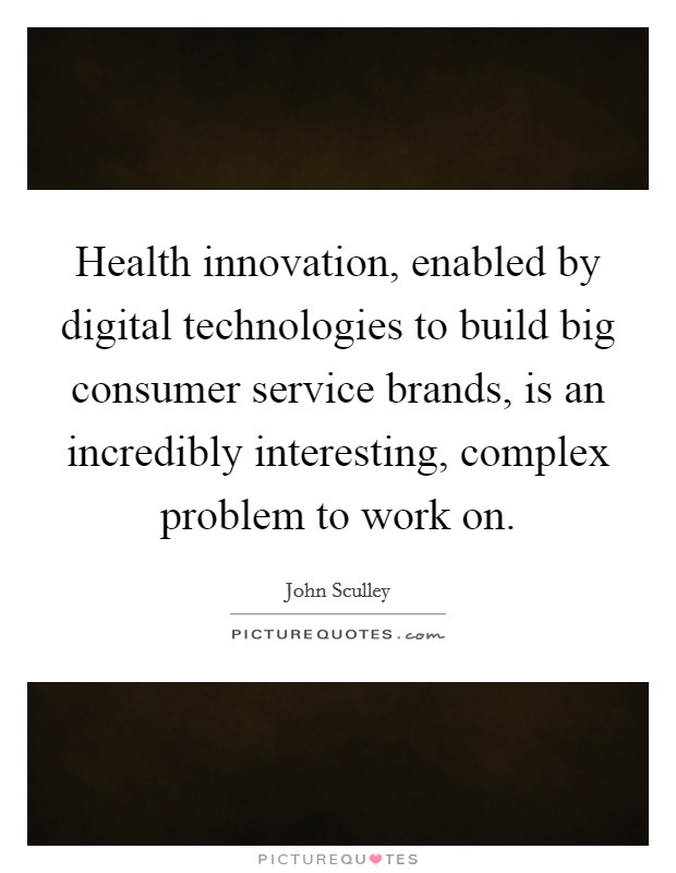 Health innovation, enabled by digital technologies to build big consumer service brands, is an incredibly interesting, complex problem to work on Picture Quote #1