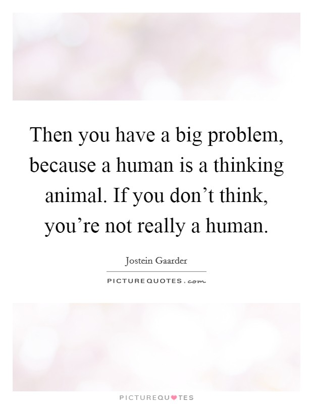 Then you have a big problem, because a human is a thinking animal. If you don't think, you're not really a human. Picture Quote #1