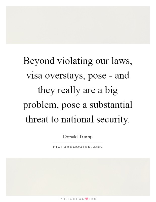 Beyond violating our laws, visa overstays, pose - and they really are a big problem, pose a substantial threat to national security Picture Quote #1
