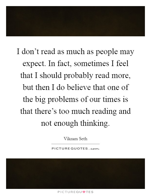 I don't read as much as people may expect. In fact, sometimes I feel that I should probably read more, but then I do believe that one of the big problems of our times is that there's too much reading and not enough thinking Picture Quote #1