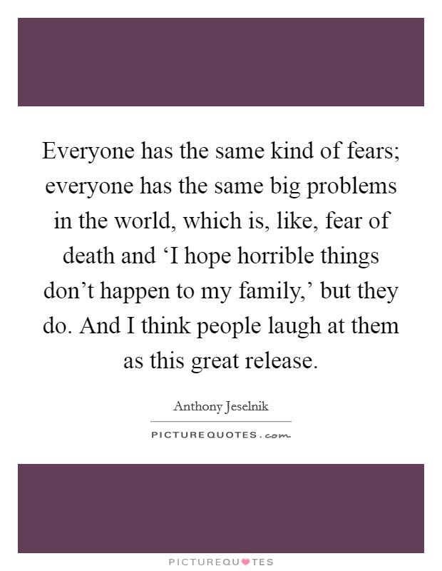 Everyone has the same kind of fears; everyone has the same big problems in the world, which is, like, fear of death and 'I hope horrible things don't happen to my family,' but they do. And I think people laugh at them as this great release Picture Quote #1