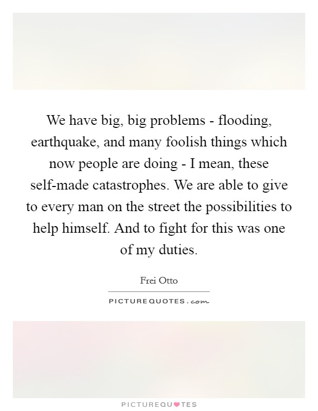 We have big, big problems - flooding, earthquake, and many foolish things which now people are doing - I mean, these self-made catastrophes. We are able to give to every man on the street the possibilities to help himself. And to fight for this was one of my duties Picture Quote #1