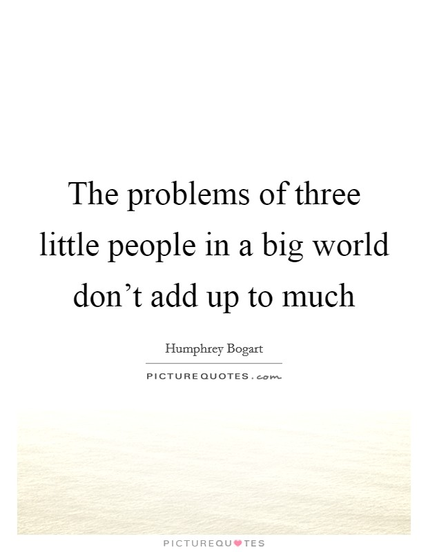 The problems of three little people in a big world don't add up to much Picture Quote #1