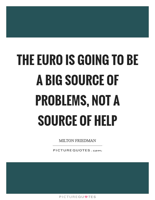 The euro is going to be a big source of problems, not a source of help Picture Quote #1