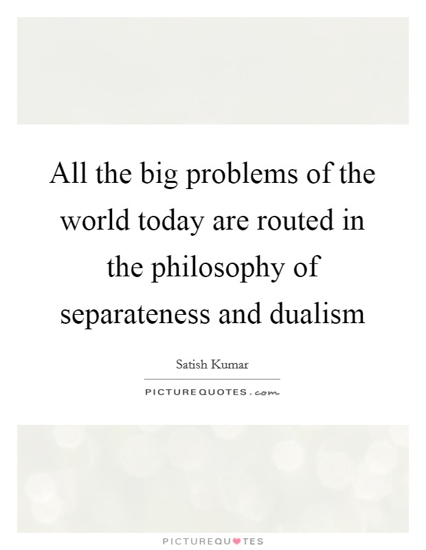 All the big problems of the world today are routed in the philosophy of separateness and dualism Picture Quote #1
