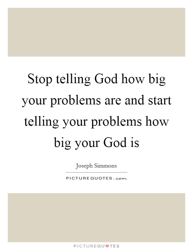 Stop telling God how big your problems are and start telling your problems how big your God is Picture Quote #1