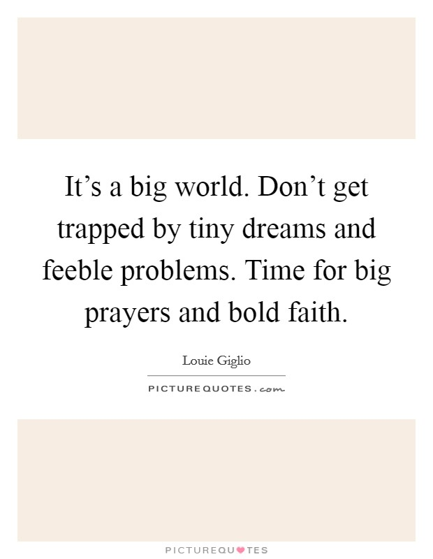 It's a big world. Don't get trapped by tiny dreams and feeble problems. Time for big prayers and bold faith Picture Quote #1