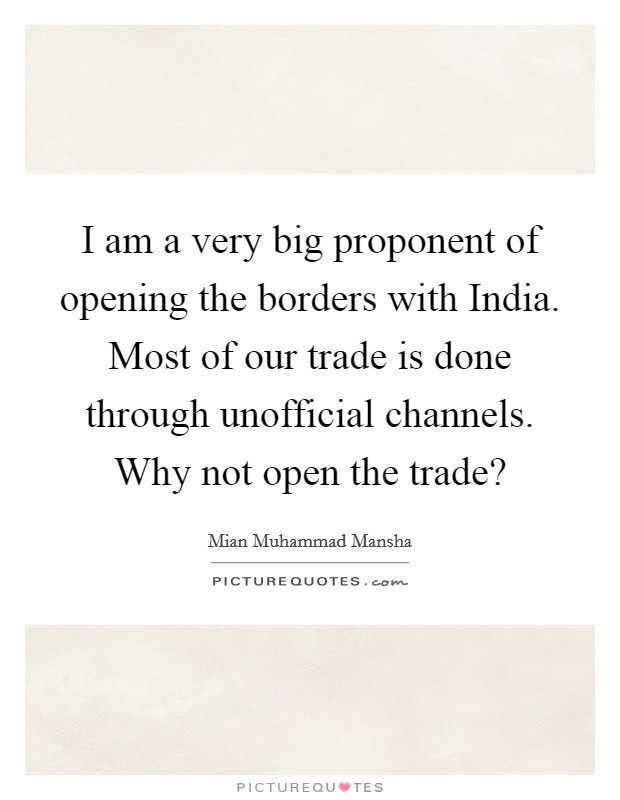 I am a very big proponent of opening the borders with India. Most of our trade is done through unofficial channels. Why not open the trade? Picture Quote #1