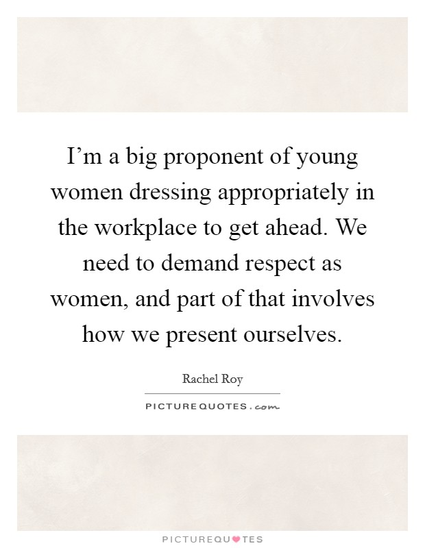 I'm a big proponent of young women dressing appropriately in the workplace to get ahead. We need to demand respect as women, and part of that involves how we present ourselves Picture Quote #1