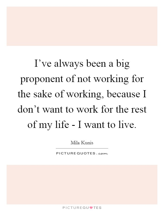 I've always been a big proponent of not working for the sake of working, because I don't want to work for the rest of my life - I want to live Picture Quote #1