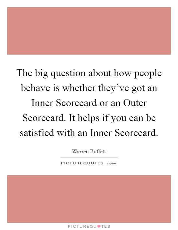 The big question about how people behave is whether they've got an Inner Scorecard or an Outer Scorecard. It helps if you can be satisfied with an Inner Scorecard. Picture Quote #1