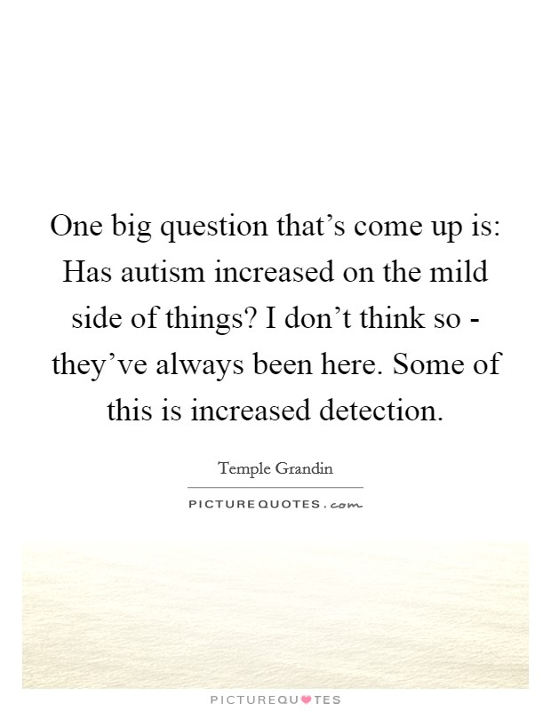 One big question that's come up is: Has autism increased on the mild side of things? I don't think so - they've always been here. Some of this is increased detection Picture Quote #1