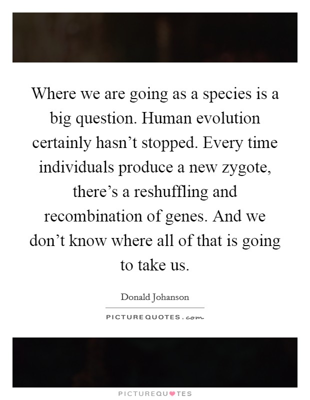 Where we are going as a species is a big question. Human evolution certainly hasn't stopped. Every time individuals produce a new zygote, there's a reshuffling and recombination of genes. And we don't know where all of that is going to take us Picture Quote #1