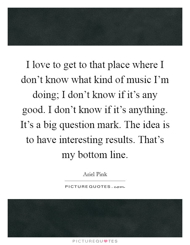 I love to get to that place where I don't know what kind of music I'm doing; I don't know if it's any good. I don't know if it's anything. It's a big question mark. The idea is to have interesting results. That's my bottom line. Picture Quote #1