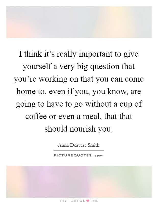 I think it's really important to give yourself a very big question that you're working on that you can come home to, even if you, you know, are going to have to go without a cup of coffee or even a meal, that that should nourish you Picture Quote #1