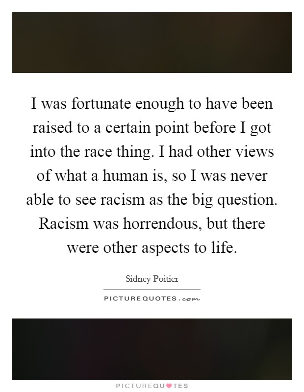 I was fortunate enough to have been raised to a certain point before I got into the race thing. I had other views of what a human is, so I was never able to see racism as the big question. Racism was horrendous, but there were other aspects to life Picture Quote #1