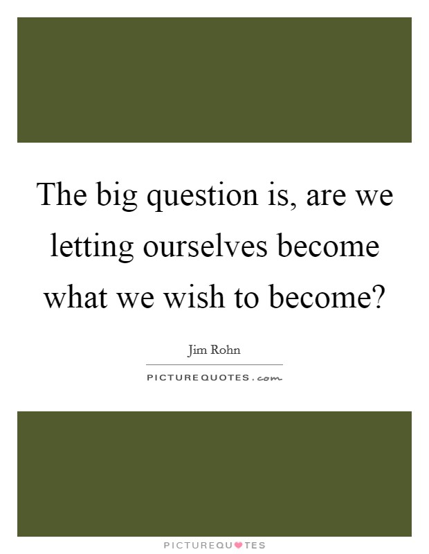 The big question is, are we letting ourselves become what we wish to become? Picture Quote #1