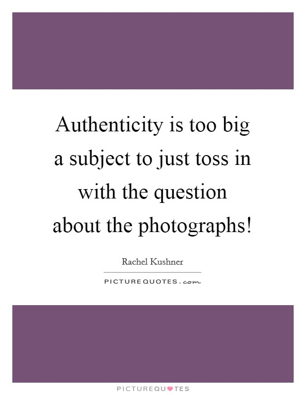 Authenticity is too big a subject to just toss in with the question about the photographs! Picture Quote #1