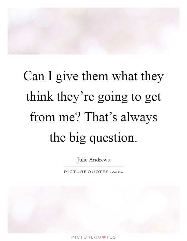 Can I give them what they think they're going to get from me? That's always the big question Picture Quote #1