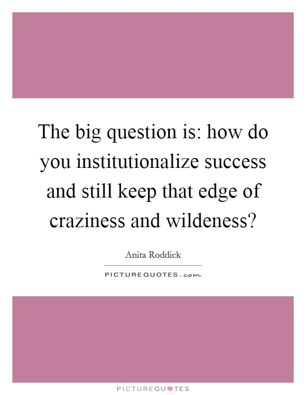 The big question is: how do you institutionalize success and still keep that edge of craziness and wildeness? Picture Quote #1