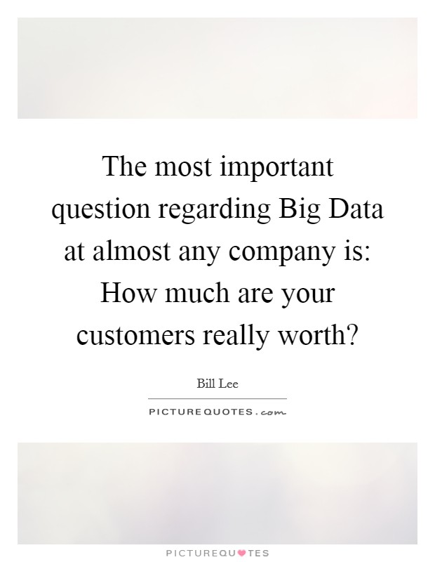 The most important question regarding Big Data at almost any company is: How much are your customers really worth? Picture Quote #1
