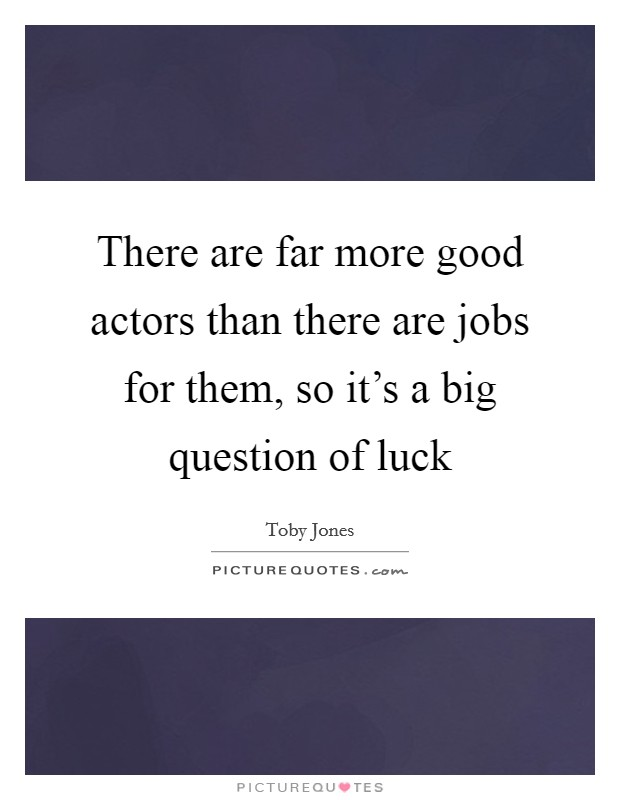 There are far more good actors than there are jobs for them, so it's a big question of luck Picture Quote #1