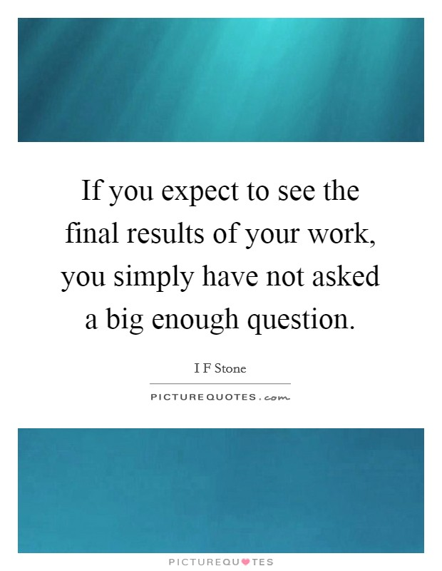 If you expect to see the final results of your work, you simply have not asked a big enough question. Picture Quote #1