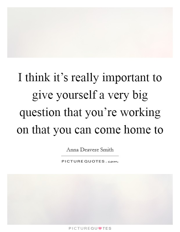 I think it's really important to give yourself a very big question that you're working on that you can come home to Picture Quote #1
