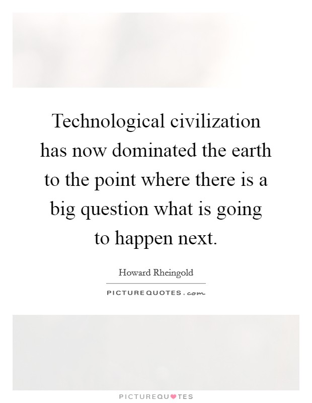 Technological civilization has now dominated the earth to the point where there is a big question what is going to happen next Picture Quote #1