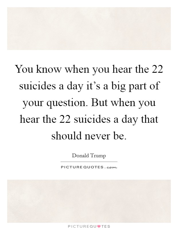 You know when you hear the 22 suicides a day it's a big part of your question. But when you hear the 22 suicides a day that should never be. Picture Quote #1