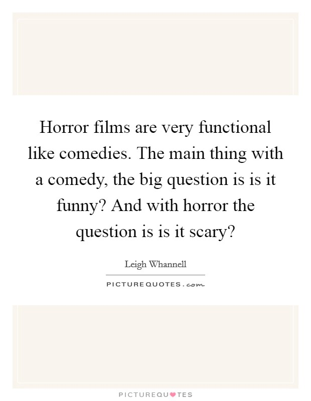 Horror films are very functional like comedies. The main thing with a comedy, the big question is is it funny? And with horror the question is is it scary? Picture Quote #1