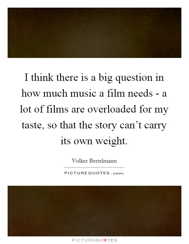 I think there is a big question in how much music a film needs - a lot of films are overloaded for my taste, so that the story can't carry its own weight Picture Quote #1