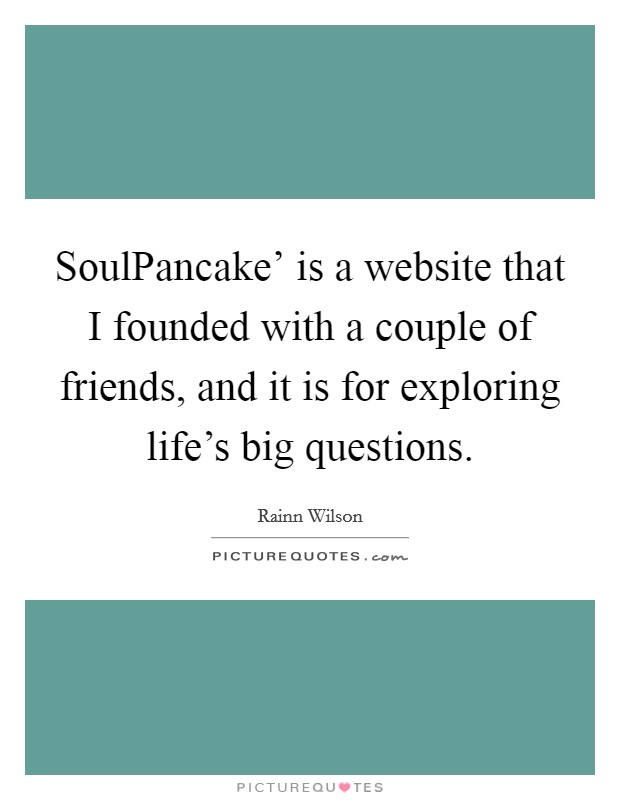 SoulPancake' is a website that I founded with a couple of friends, and it is for exploring life's big questions Picture Quote #1