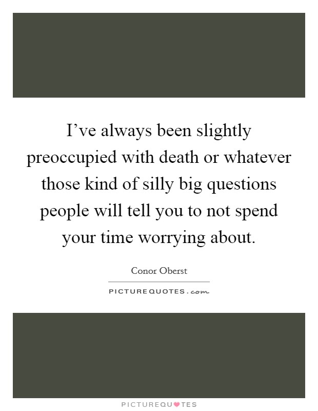 I've always been slightly preoccupied with death or whatever those kind of silly big questions people will tell you to not spend your time worrying about Picture Quote #1
