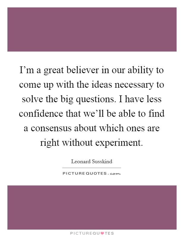 I'm a great believer in our ability to come up with the ideas necessary to solve the big questions. I have less confidence that we'll be able to find a consensus about which ones are right without experiment Picture Quote #1