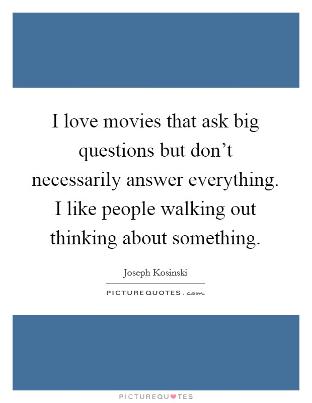 I love movies that ask big questions but don't necessarily answer everything. I like people walking out thinking about something Picture Quote #1