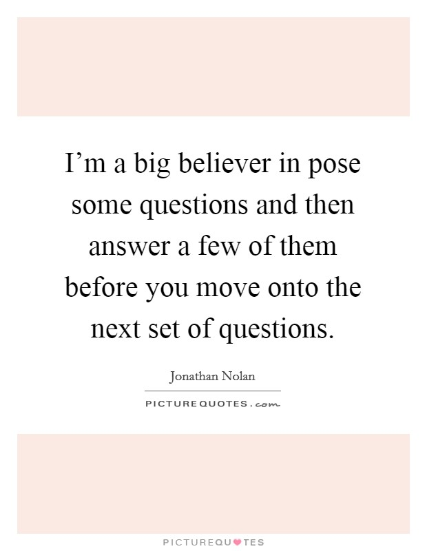 I'm a big believer in pose some questions and then answer a few of them before you move onto the next set of questions Picture Quote #1