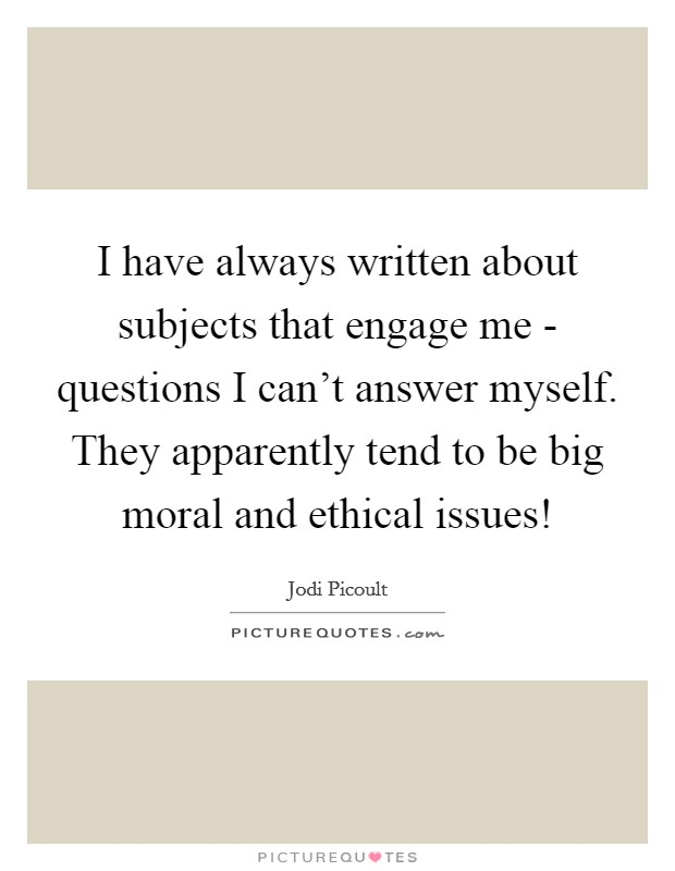 I have always written about subjects that engage me - questions I can't answer myself. They apparently tend to be big moral and ethical issues! Picture Quote #1