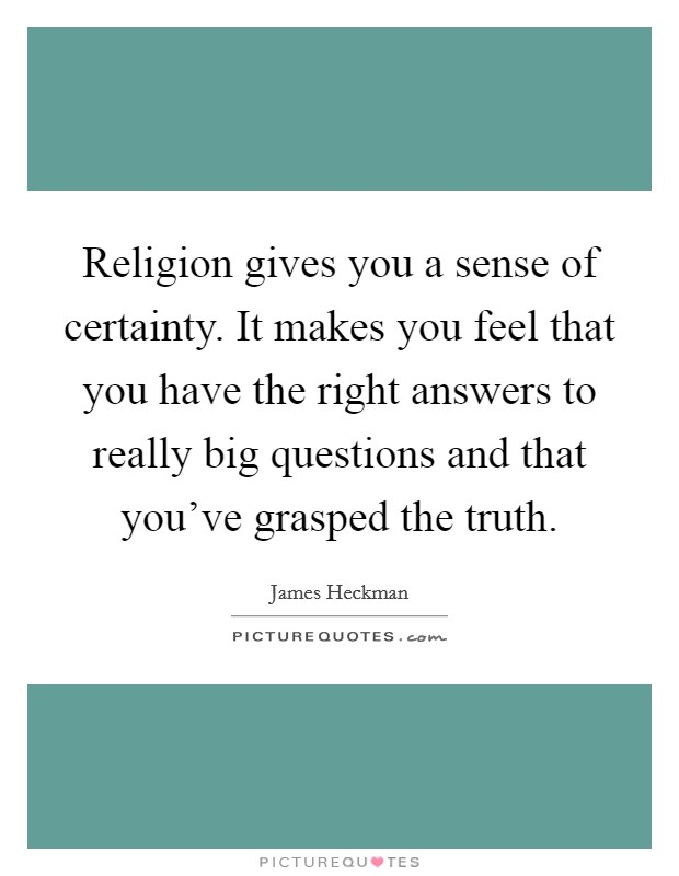 Religion gives you a sense of certainty. It makes you feel that you have the right answers to really big questions and that you've grasped the truth Picture Quote #1